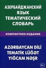 Азербайджанский язык. Тематический словарь. Компактное издание. 10 000 слов. С транскрипцией азербайджанских слов. Аскеров А. А
