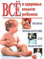 Все о здоровье вашего ребенка: полная энциклопедия для родителей