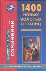 1400 новых золотых страниц: Сборник лучших сочинений для школьников и абитуриентов