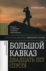 Большой Кавказ 20 лет спустя. Ресурсы и стратегии политики и идентичности