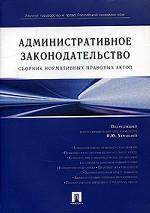 Административное законодательство РФ. Сборник нормативных правовых актов