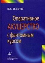 Оперативное акушерство с фантомным курсом: Руководство для врачей / В.К. Лихачев