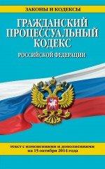 Гражданский процессуальный кодекс Российской Федерации : текст с изм. и доп. на 15 октября 2014 г