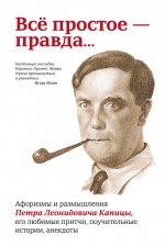 Все простое правда... Афоризмы и размышления Петра Леонидовича Капицы, его любимые притчи, поучительные истории, анекдоты