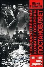 Государственный Комитет Обороны постановляет . 1941-1945. Цифры, документы