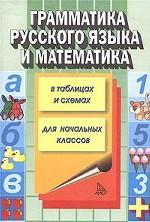 Грамматика русского языка и математика в таблицах и схемах для начальных классов