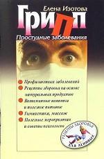 Грипп, простудные заболевания. Простые рецепты профилактики и лечения гриппа и простудных заболеваний на основе натуральных продуктов