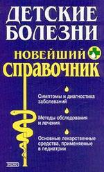 Детские болезни : Новейший справочник