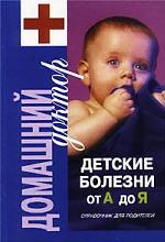 Детские болезни от А до Я. Справочник для родителей