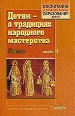 Детям - о традициях народного мастерства. В 2 ч. Ч. 1: Осень : Учебно-методическое пособие