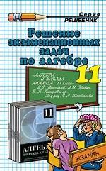 """Алгебра. 11 класс. Решение всех экзаменационных задач по алгебре и началам анализа к """"Сборнику задач по алгебре и началам анализа. 11 класс"""""""