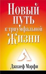 Новый Путь к триумфальной Жизни. Подробное изложение умственных и духовных принципов жизни
