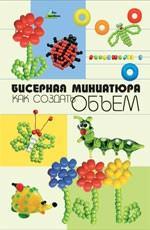 Бисерная миниатюра: как создать объем. 2-е издание