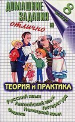 Домашние задания на отлично. 8 класс. Теория и практика. Русский язык. Английский язык. Литература