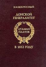 Донской генералитет и атаман Платов в 1812 году. Малоизвестные и неизвестные факты на фоне знаменитых событий