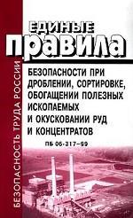 Единые правила безопасности при дроблении, сортировке, обогащении полезных ископаемых и окусковании руд и концентратов. ПБ 06-317-99