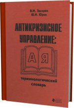 Антикризисное управление: Терминологический словарь / В.М. Захаров, Ю.И. Юров