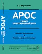 Арос --- новый международный язык: Полная грамматика. Русско-аросский словарь
