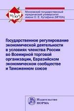 Государственное регулирование экономической деятельности в условиях членства России во Всемирной торговой организации, Евразийском экономическом сообществе и Таможенном союзе: Монография