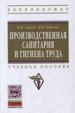 Производственная санитария и гигиена труда: Учебное пособие. Гриф МО РФ