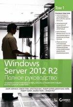 Windows Server 2012 R2. Полное руководство. Том первый: установка и конфигурирование сервера, сети, DNS, Active Directory и общего доступа к данным и принтерам