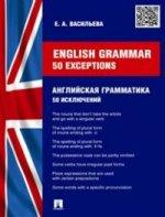 Е. А. Васильева. Enlish Grammar: 50 exceptions / Английская грамматика. 50 исключений