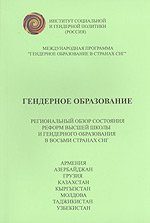 Гендерное образование. Региональный обзор состояния реформ высшей школы и гендерного образования в восьми странах СНГ: Армении, Азербайджане, Грузии, Казахстане, Кыргызстане, Молдове, Таджикистане, Узбекистане