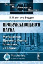 Б. Л. Ван дер Варден. Пробуждающаяся наука. Математика Древнего Египта, Вавилона и Греции 150x220