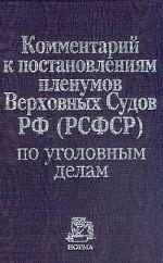Комментарий к постановлениям Пленумов Верховных Судов РФ (РСФСР) по уголовным делам