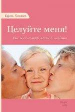Целуйте меня! Как воспитать детей с любовью