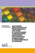 Значение деятельности таможенных органов в реализации таможенной политики Российской Федерации в современных условиях. Монография
