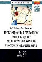 В. А. Лебедев,В. М. Пискунов. Инновационная технология иммобилизации радиоактивных отходов на основе магнезиальных матриц. Монография