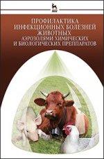 Профилактика инфекционных болезней животных аэрозолями химических и биологических препаратов: Монография