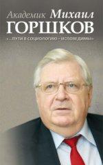 Академик Михаил Горшков «Пути в соц. — исповедимы»