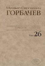 Горбачев М. С. Собрание сочинений / Т. 26