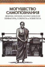 Могущество самопознания. Афоризмы, сентенции, максимы и рефлексии Пифагора, Сократа и Эпиктета