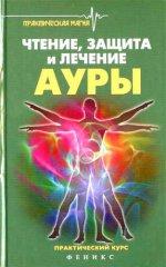 Чтение, защита и лечение ауры: практический курс. 2-е изд