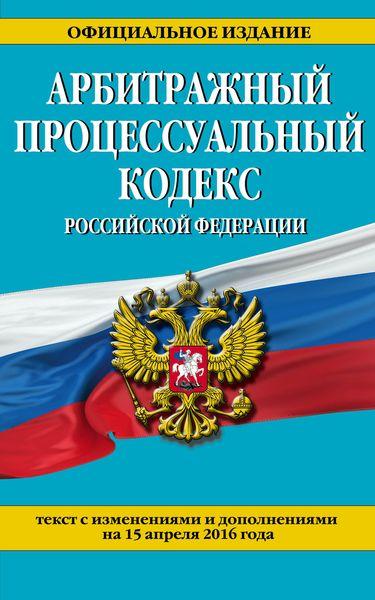 Арбитражный процессуальный кодекс Российской Федерации : текст с изм. и доп. на 15 апреля 2016 г