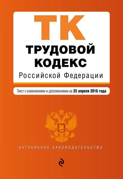 Трудовой кодекс Российской Федерации : текст с изм. и доп. на 25 апреля 2016 г