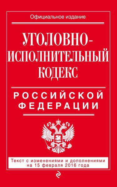 Уголовно-исполнительный кодекс Российской Федерации : текст с изм. и доп. на 1 мая 2016 г