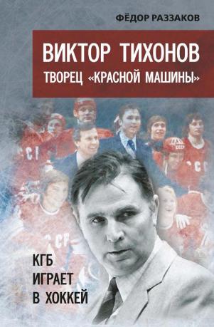 """Виктор Тихонов творец  """"Красной машины"""". КГБ играет в хоккей"""