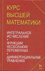 Курс высшей математики. Интегральное исчисление. Функции нескольких переменных. Дифференциальные уравнения