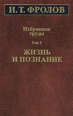И. Т. Фролов. Избранные труды. Том 1. Жизнь и познание