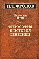 И. Т. Фролов. Избранные труды. В 3 томах. Том 2. Философия и история генетики