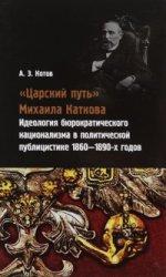 «Царский путь» Михаила Каткова: Идеология бюрократического национализма в политической публицистике 1860-1890-х годов