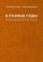 Анатолий Леонидович Адамишин. В разные годы. Внешнеполитические очерки 150x215