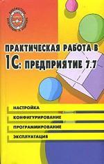 Практическая работа в 1С: Предприятие 7.7. Настройка, конфигурирование, программирование, эксплуатация
