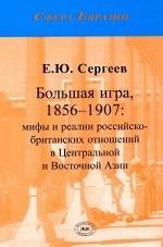 Большая Игра, 1856-1907: мифы и реалии российско-британских отношений в Центральной и Восточной Азии