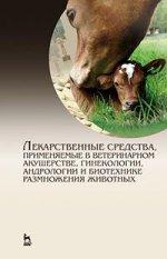 Лекарственные средства, применяемые в ветеринарном акушерстве, гинекологии, андрологии и биотехнике размножения животных». Справочное пособие