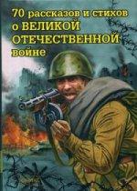 70 рассказов и стихов о Великой Отечеств.войне